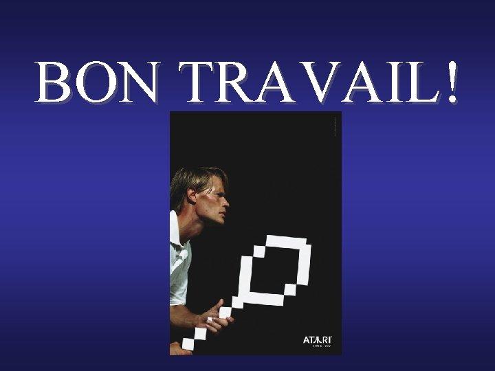 BON TRAVAIL!