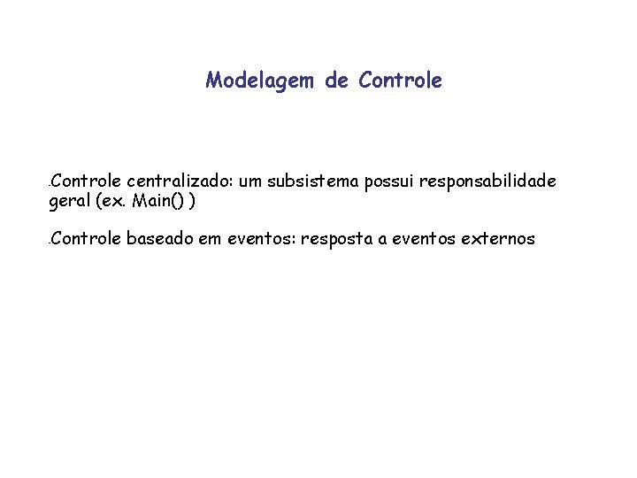 Modelagem de Controle centralizado: um subsistema possui responsabilidade geral (ex. Main() ) - -