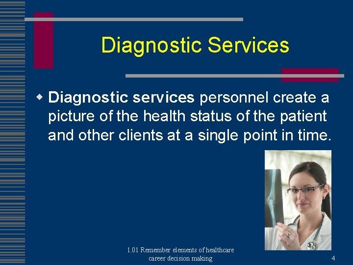 Diagnostic Services w Diagnostic services personnel create a picture of the health status of