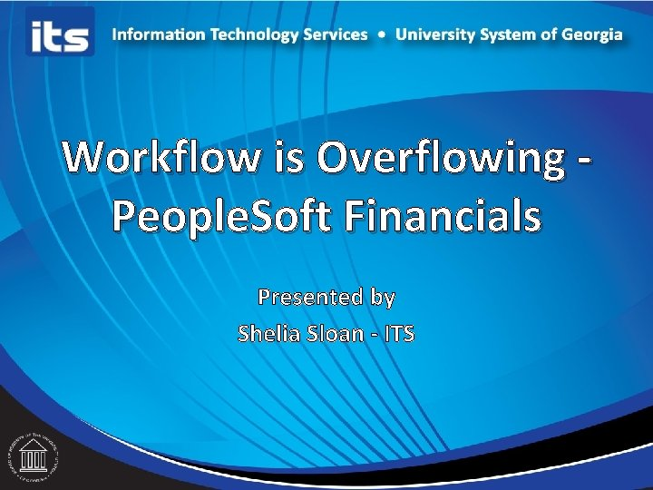Workflow is Overflowing People. Soft Financials Presented by Shelia Sloan - ITS