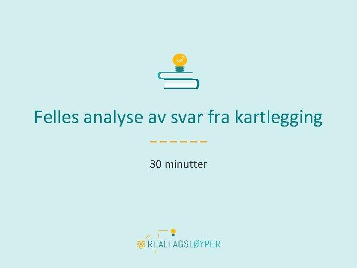 Felles analyse av svar fra kartlegging 30 minutter