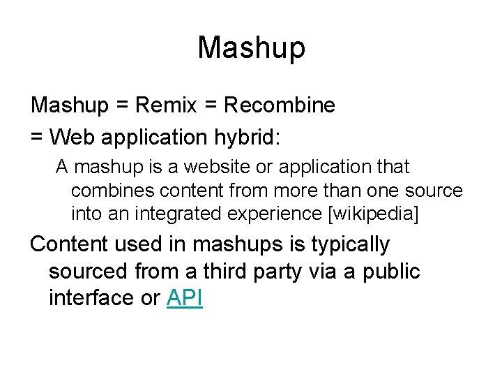 Mashup = Remix = Recombine = Web application hybrid: A mashup is a website
