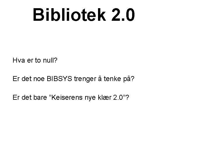 Bibliotek 2. 0 Hva er to null? Er det noe BIBSYS trenger å tenke