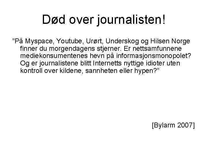 """Død over journalisten! """"På Myspace, Youtube, Urørt, Underskog og Hilsen Norge finner du morgendagens"""