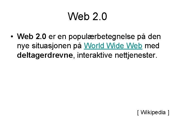 Web 2. 0 • Web 2. 0 er en populærbetegnelse på den nye situasjonen