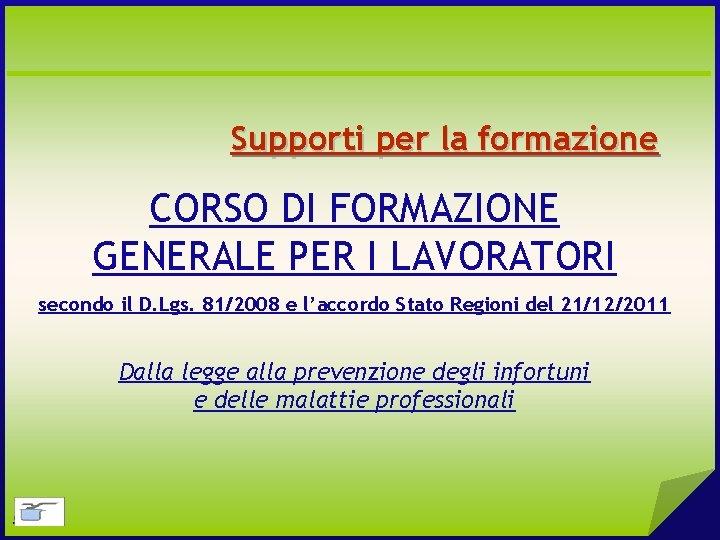 Supporti per la formazione CORSO DI FORMAZIONE GENERALE PER I LAVORATORI secondo il D.