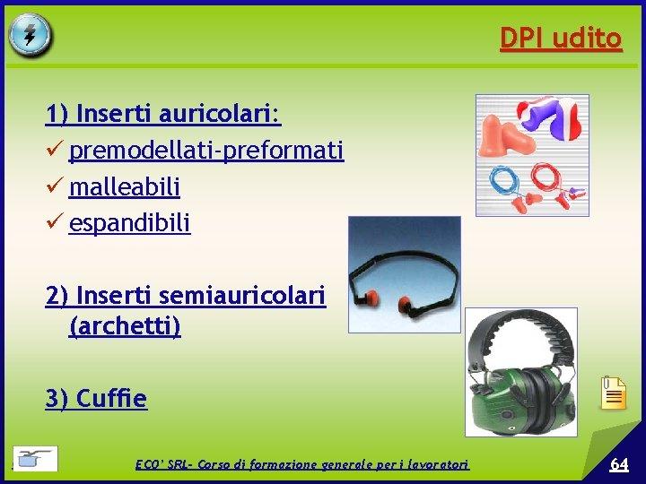 DPI udito 1) Inserti auricolari: premodellati-preformati malleabili espandibili 2) Inserti semiauricolari (archetti) 3) Cuffie