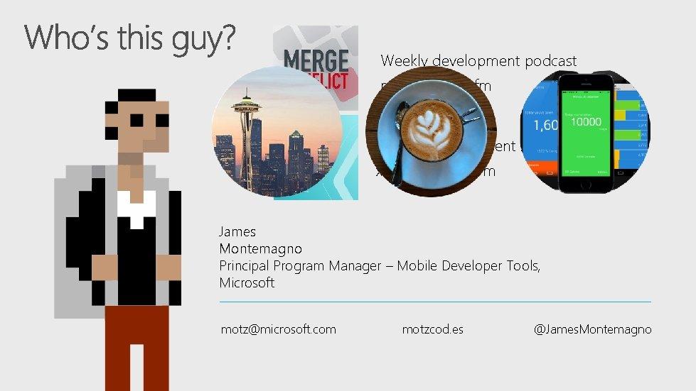 Weekly development podcast mergeconflict. fm Weekly development show xamarinshow. com James Montemagno Principal Program