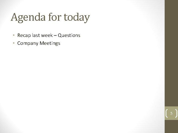 Agenda for today • Recap last week – Questions • Company Meetings 5