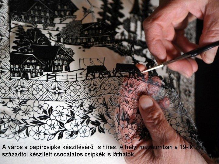 A város a papírcsipke készítéséről is híres. A helyi múzeumban a 19 -ik századtól