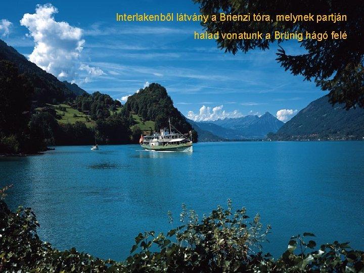 Interlakenből látvány a Brienzi tóra, melynek partján halad vonatunk a Brünig hágó felé