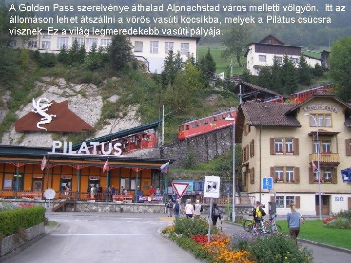 A Golden Pass szerelvénye áthalad Alpnachstad város melletti völgyön. Itt az állomáson lehet átszállni