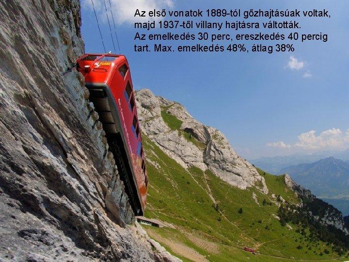 Az első vonatok 1889 -tól gőzhajtásúak voltak, majd 1937 -től villany hajtásra váltották. Az