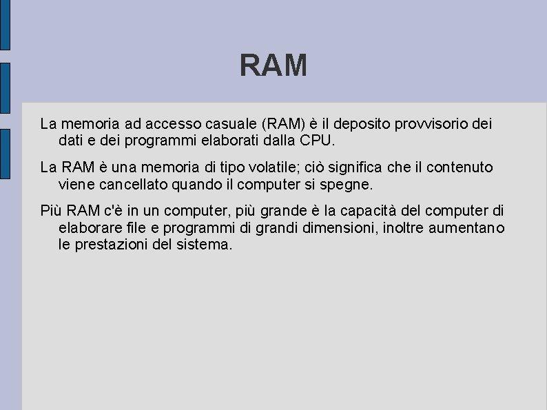 RAM La memoria ad accesso casuale (RAM) è il deposito provvisorio dei dati e