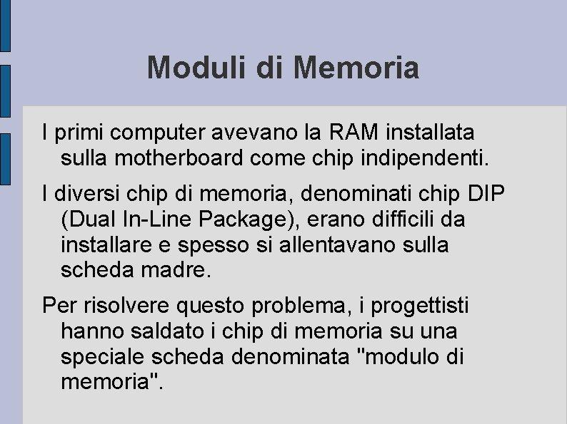Moduli di Memoria I primi computer avevano la RAM installata sulla motherboard come chip
