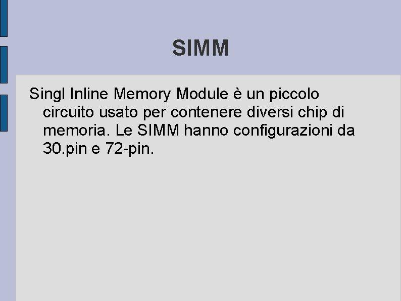 SIMM Singl Inline Memory Module è un piccolo circuito usato per contenere diversi chip