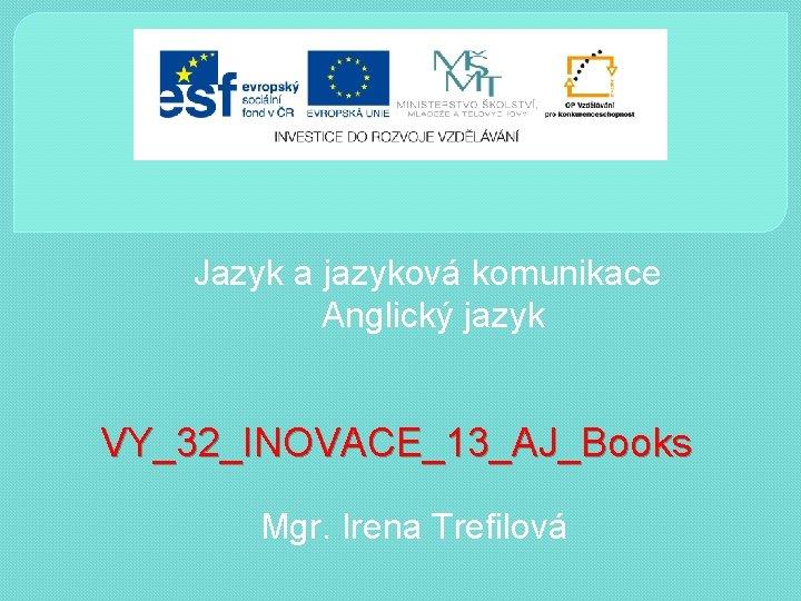 Jazyk a jazyková komunikace Anglický jazyk VY_32_INOVACE_13_AJ_Books Mgr. Irena Trefilová