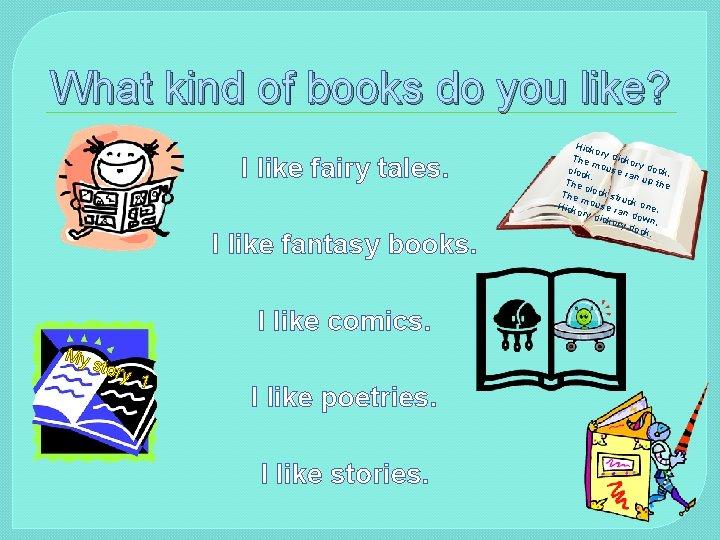 What kind of books do you like? I like fairy tales. I like fantasy