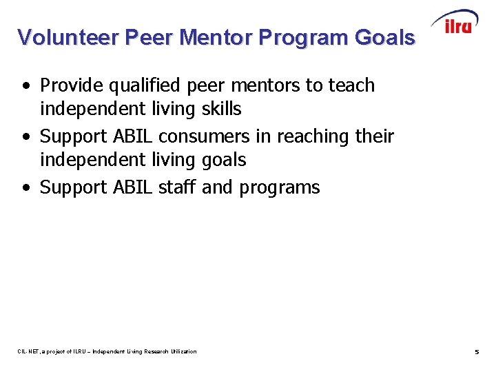 Volunteer Peer Mentor Program Goals • Provide qualified peer mentors to teach independent living