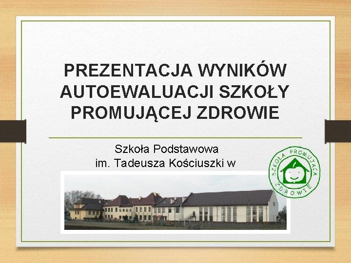 PREZENTACJA WYNIKÓW AUTOEWALUACJI SZKOŁY PROMUJĄCEJ ZDROWIE Szkoła Podstawowa im. Tadeusza Kościuszki w Wawrzeńczycach