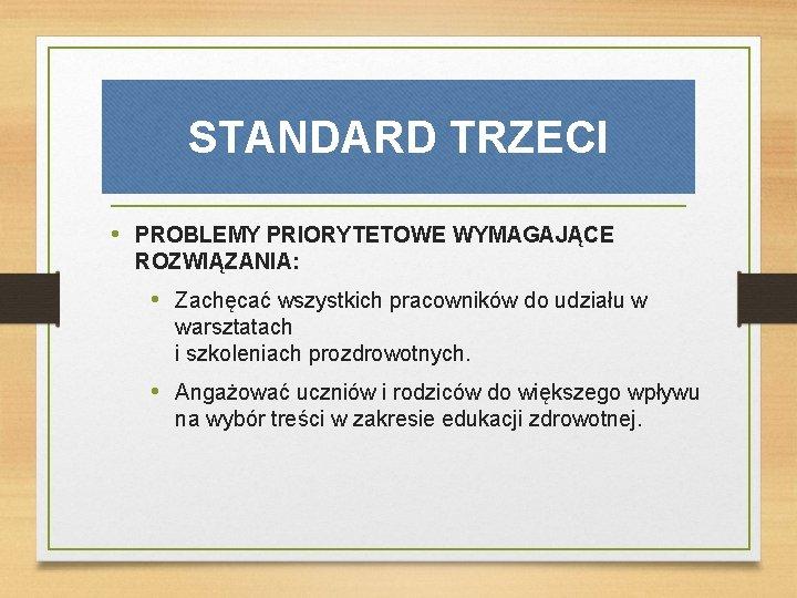 STANDARD TRZECI • PROBLEMY PRIORYTETOWE WYMAGAJĄCE ROZWIĄZANIA: • Zachęcać wszystkich pracowników do udziału w