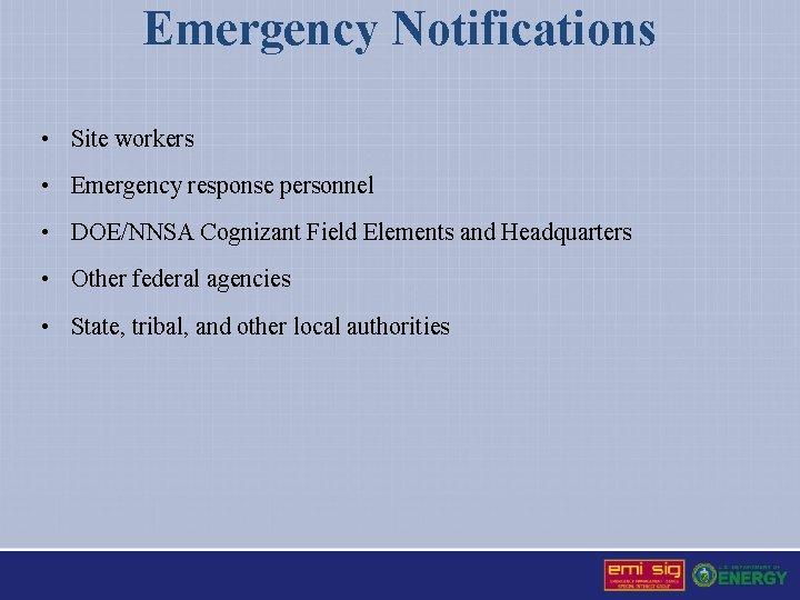 Emergency Notifications • Site workers • Emergency response personnel • DOE/NNSA Cognizant Field Elements