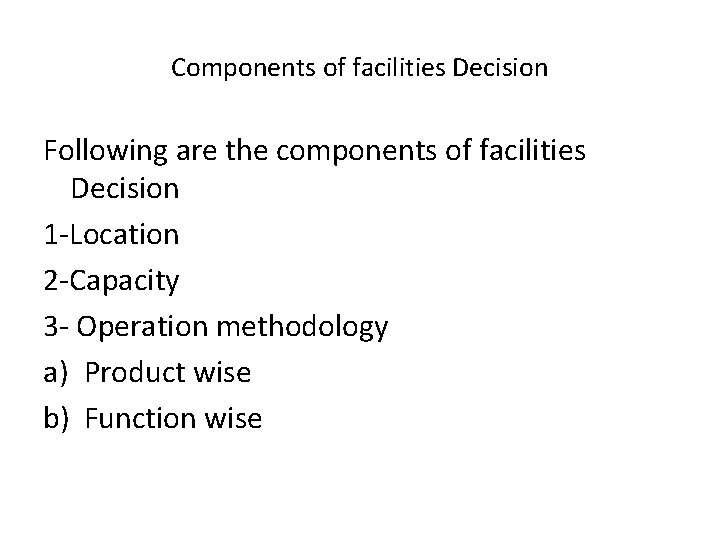 Components of facilities Decision Following are the components of facilities Decision 1 -Location 2