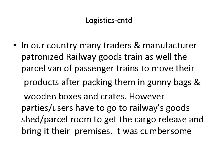 Logistics-cntd • In our country many traders & manufacturer patronized Railway goods train as