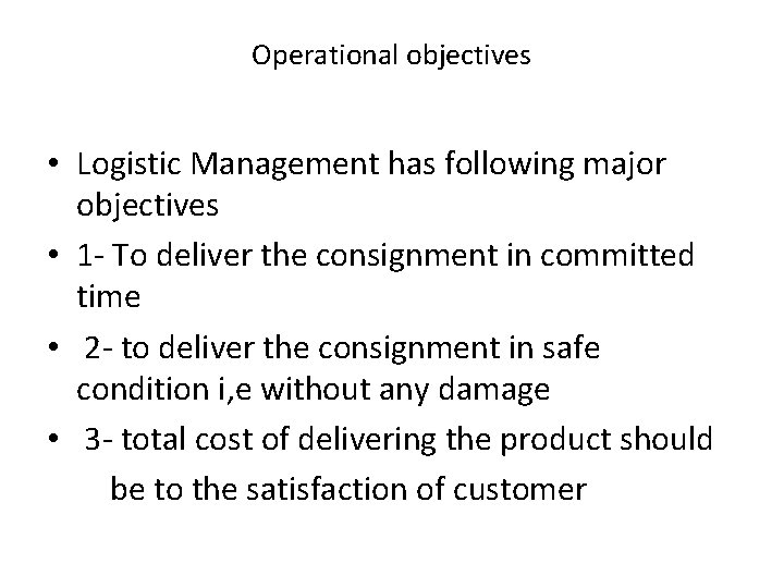 Operational objectives • Logistic Management has following major objectives • 1 - To deliver