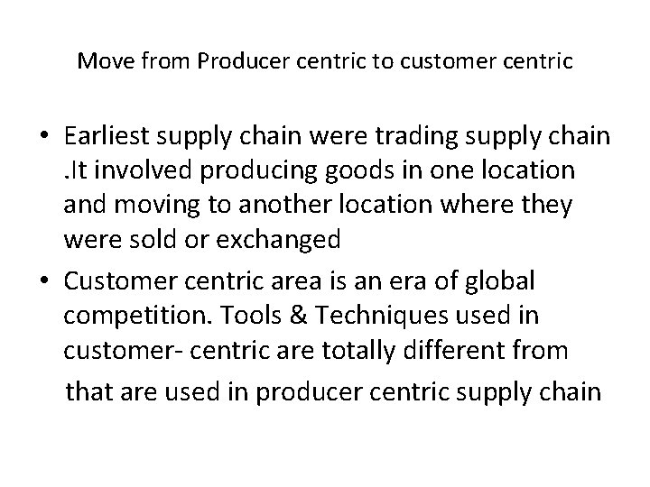 Move from Producer centric to customer centric • Earliest supply chain were trading supply