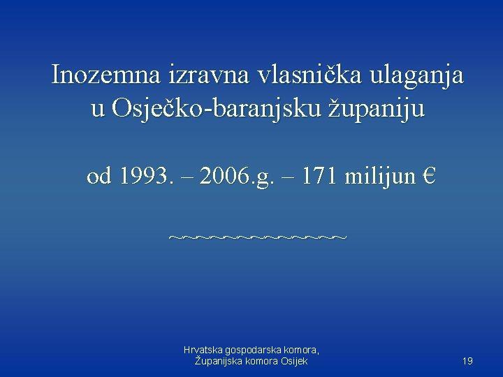 Inozemna izravna vlasnička ulaganja u Osječko-baranjsku županiju od 1993. – 2006. g. – 171