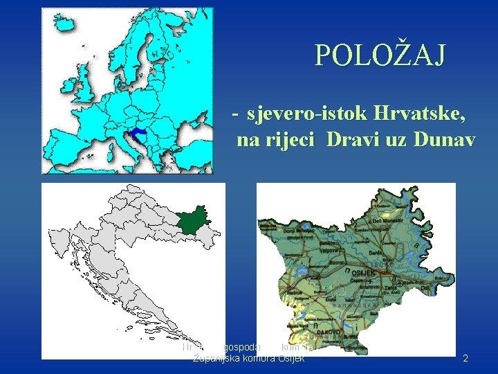 POLOŽAJ - sjevero-istok Hrvatske, na rijeci Dravi uz Dunav Hrvatska gospodarska komora, Županijska komora