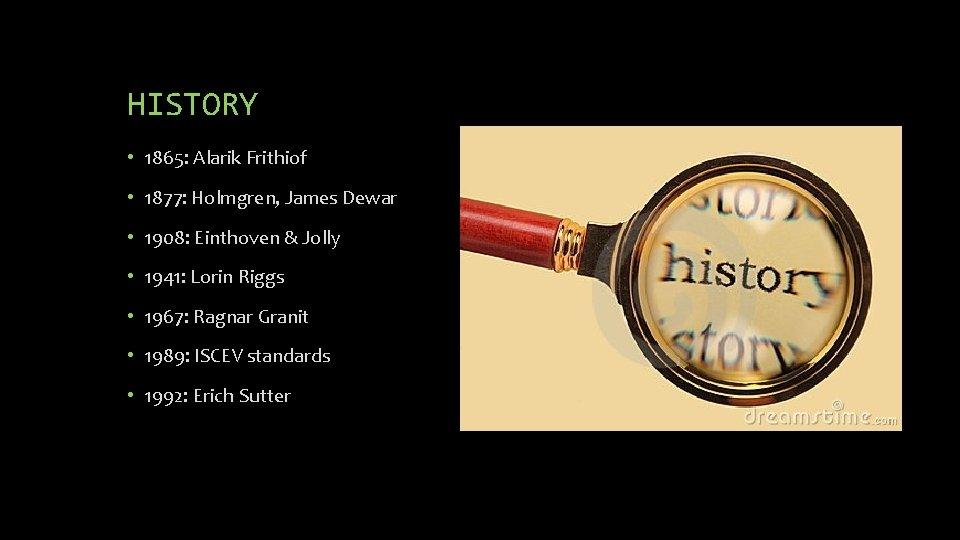 HISTORY • 1865: Alarik Frithiof • 1877: Holmgren, James Dewar • 1908: Einthoven &
