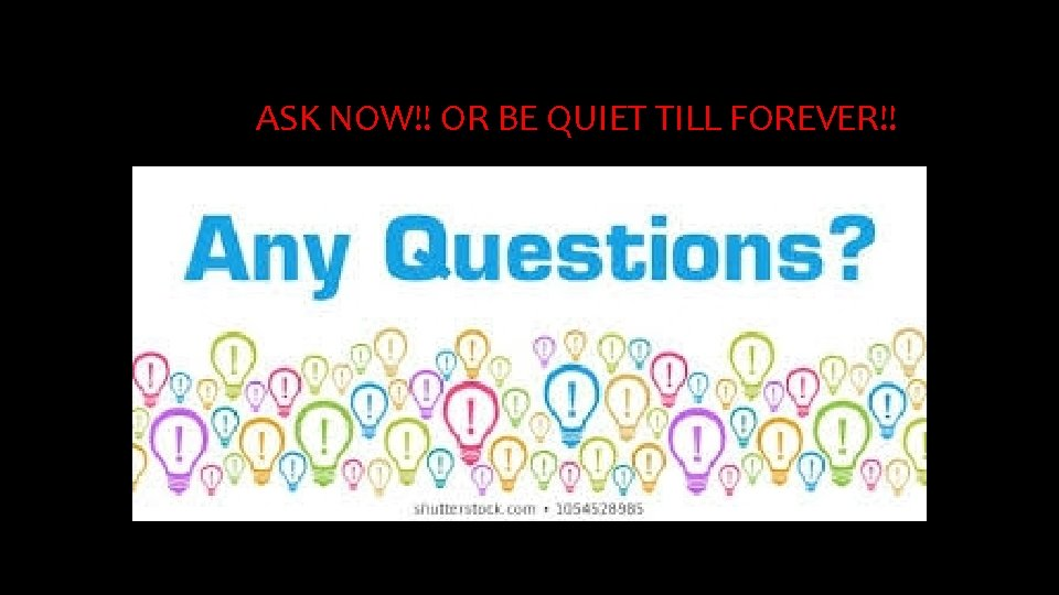 ASK NOW!! OR BE QUIET TILL FOREVER!!