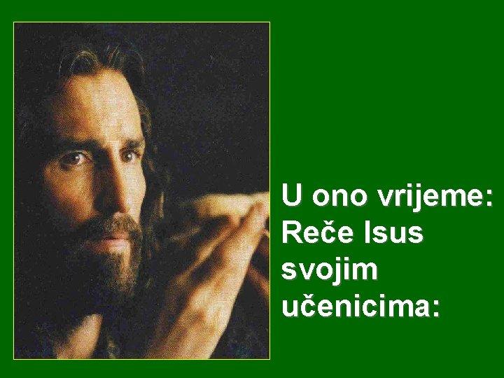 U ono vrijeme: Reče Isus svojim učenicima: