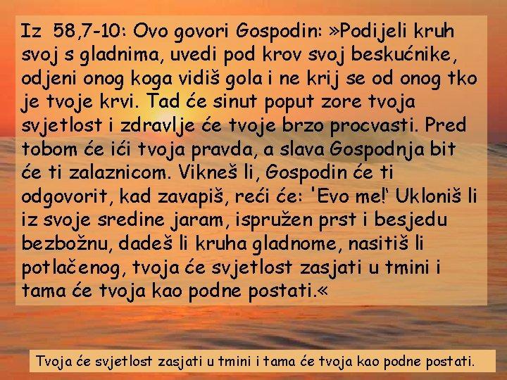 Iz 58, 7 -10: Ovo govori Gospodin: » Podijeli kruh svoj s gladnima, uvedi