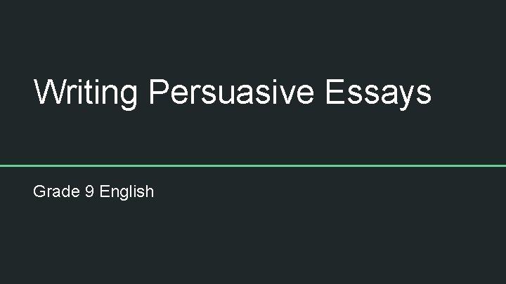 Writing Persuasive Essays Grade 9 English