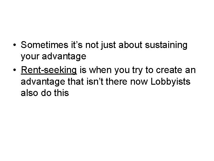• Sometimes it's not just about sustaining your advantage • Rent-seeking is when
