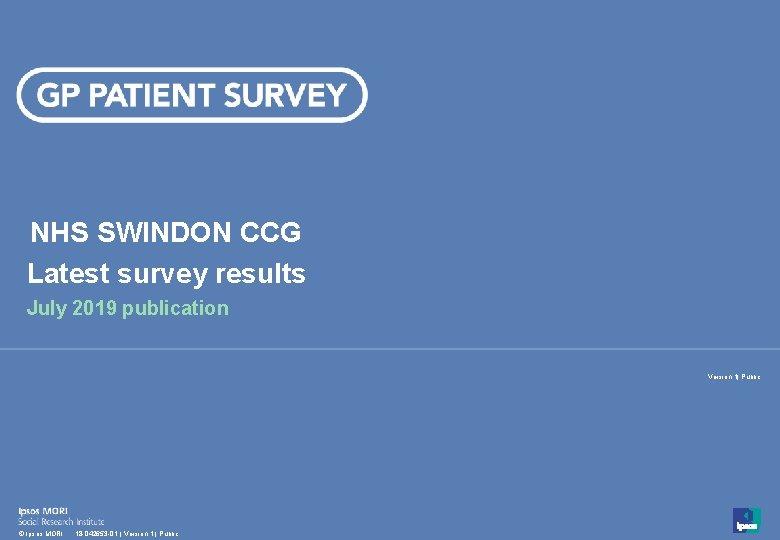 NHS SWINDON CCG Latest survey results July 2019 publication Version 1| Public 1 ©