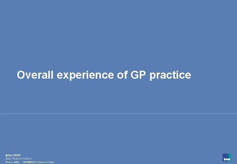 Overall experience of GP practice 8 © Ipsos MORI 18 -042653 -01 | Version