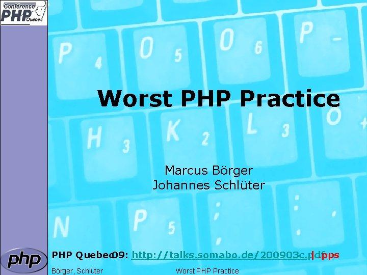 Worst PHP Practice Marcus Börger Johannes Schlüter PHP Quebec 09: http: //talks. somabo. de/200903