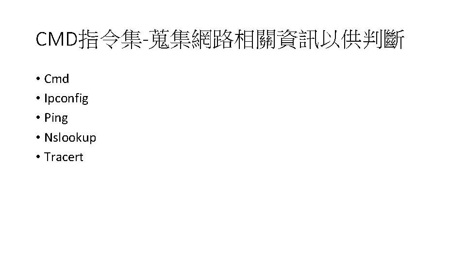 CMD指令集-蒐集網路相關資訊以供判斷 • Cmd • Ipconfig • Ping • Nslookup • Tracert