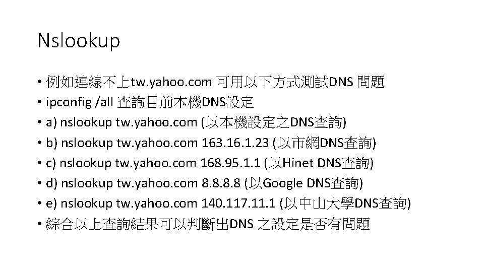 Nslookup • 例如連線不上tw. yahoo. com 可用以下方式測試DNS 問題 • ipconfig /all 查詢目前本機DNS設定 • a) nslookup