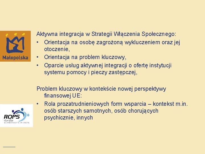 Aktywna integracja w Strategii Włączenia Społecznego: • Orientacja na osobę zagrożoną wykluczeniem oraz jej