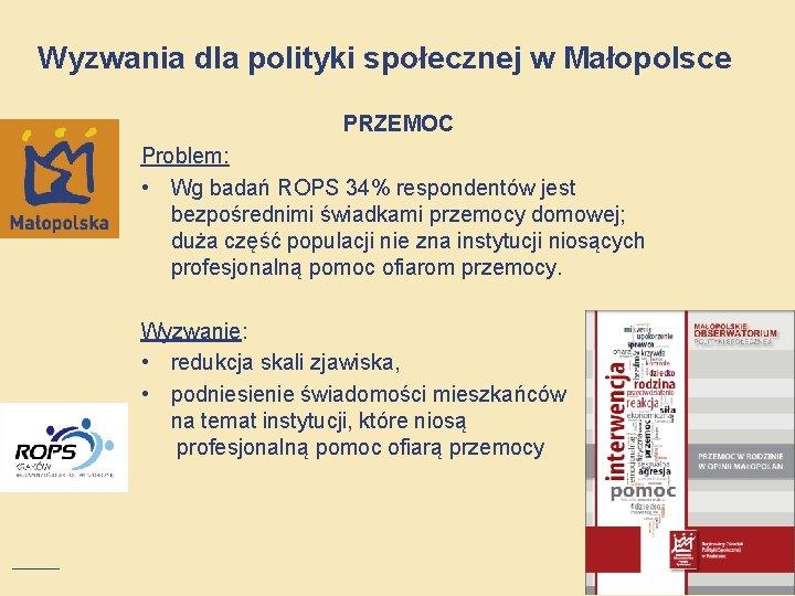 Wyzwania dla polityki społecznej w Małopolsce PRZEMOC Problem: • Wg badań ROPS 34% respondentów
