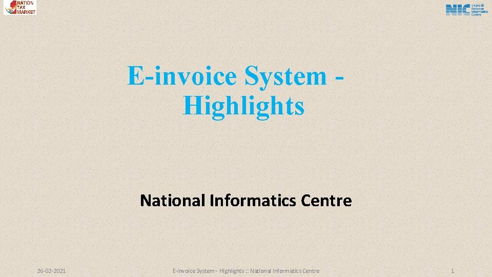 E-invoice System Highlights National Informatics Centre 26 -02 -2021 E-invoice System - Highlights :
