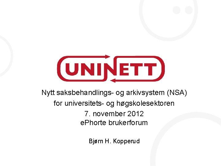 Nytt saksbehandlings- og arkivsystem (NSA) for universitets- og høgskolesektoren 7. november 2012 e. Phorte
