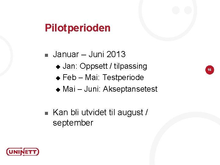 Pilotperioden n Januar – Juni 2013 Jan: Oppsett / tilpassing u Feb – Mai: