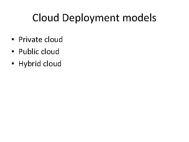 Cloud Deployment models • Private cloud • Public cloud • Hybrid cloud