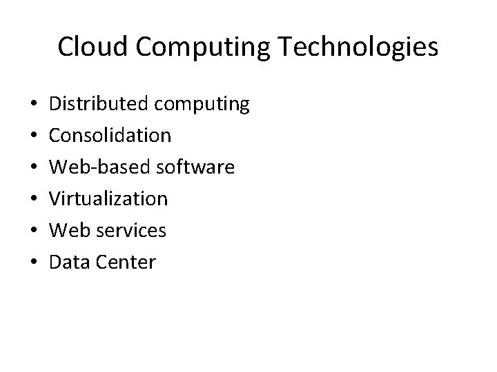 Cloud Computing Technologies • • • Distributed computing Consolidation Web-based software Virtualization Web services